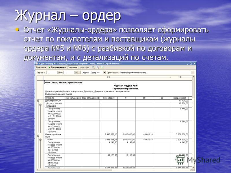 Журнал – ордер Отчет «Журналы-ордера» позволяет сформировать отчет по покупателям и поставщикам (журналы ордера 5 и 6) с разбивкой по договорам и документам, и с детализаций по счетам. Отчет «Журналы-ордера» позволяет сформировать отчет по покупателя