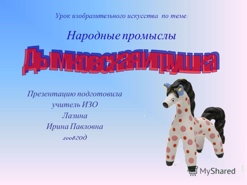 Урок изобразительного искусства по теме : Народные промыслы Презентацию подготовила учитель ИЗО Лазина Ирина Павловна 2008 год