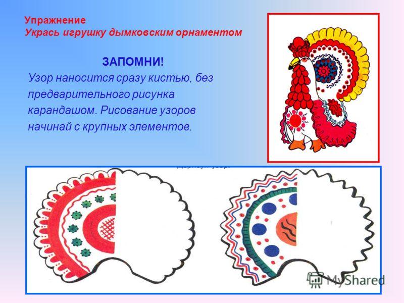 Упражнение Укрась игрушку дымковским орнаментом ЗАПОМНИ! Узор наносится сразу кистью, без предварительного рисунка карандашом. Рисование узоров начинай с крупных элементов.