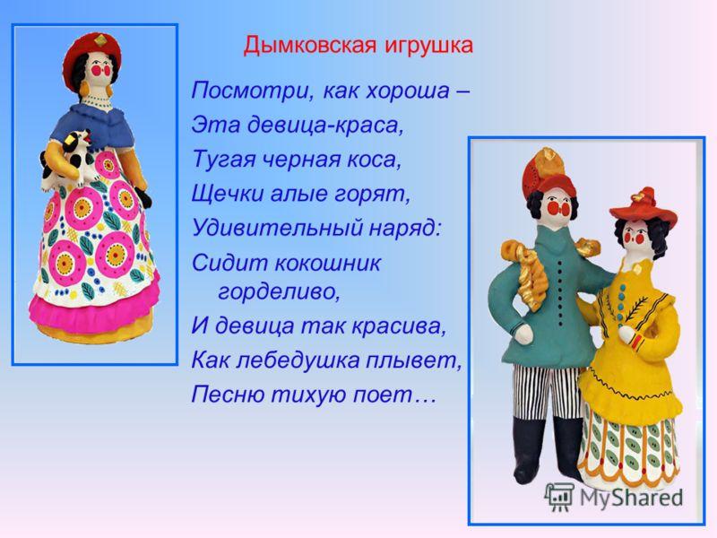 Дымковская игрушка Посмотри, как хороша – Эта девица-краса, Тугая черная коса, Щечки алые горят, Удивительный наряд: Сидит кокошник горделиво, И девица так красива, Как лебедушка плывет, Песню тихую поет…