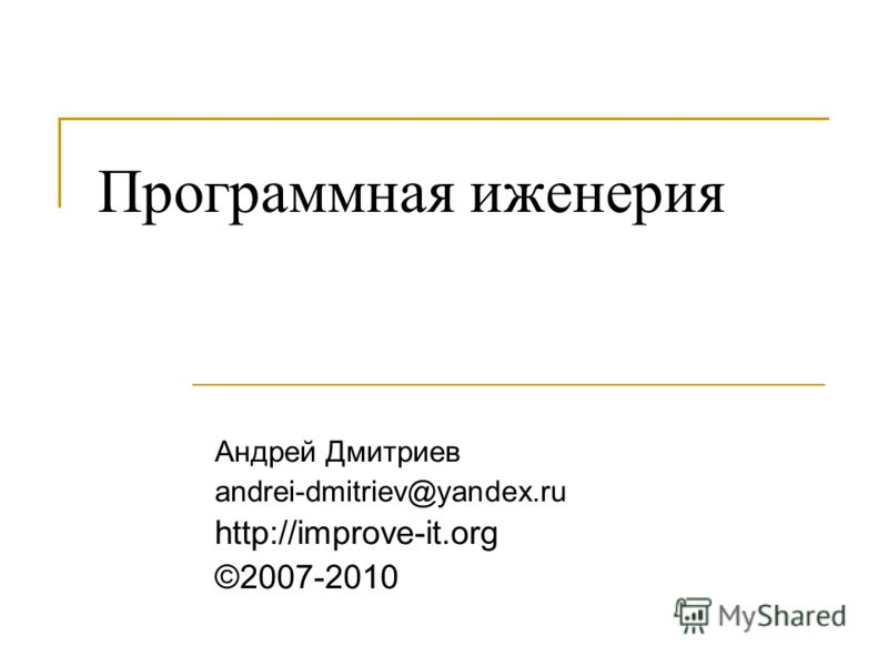 Программная иженерия Андрей Дмитриев andrei-dmitriev@yandex.ru http://improve-it.org ©2007-2010