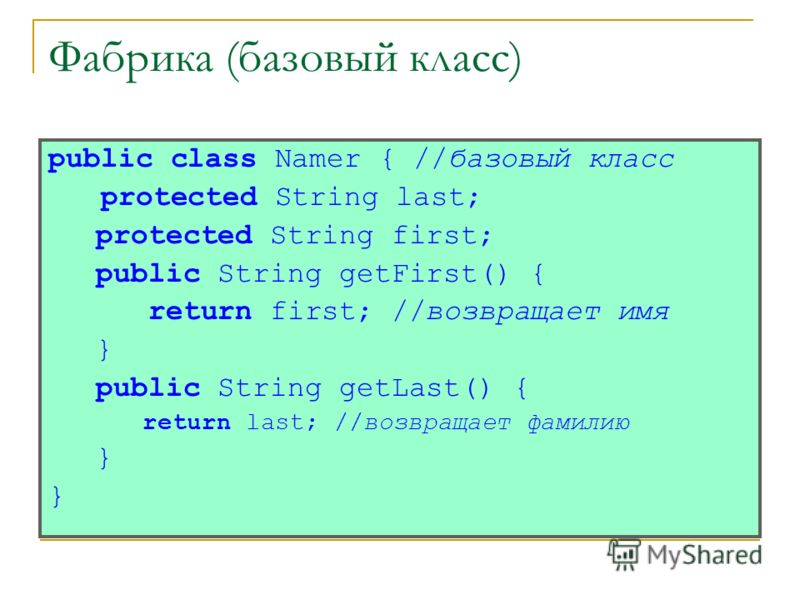 Фабрика (базовый класс) public class Namer { //базовый класс protected String last; protected String first; public String getFirst() { return first; //возвращает имя } public String getLast() { return last; //возвращает фамилию }