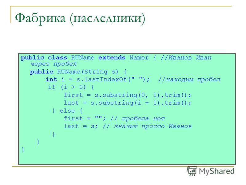 Фабрика (наследники) public class RUName extends Namer { //Иванов Иван через пробел public RUName(String s) { int i = s.lastIndexOf(