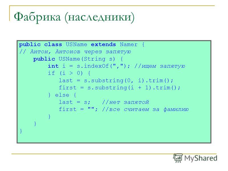 Фабрика (наследники) public class USName extends Namer { // Антон, Антонов через запятую public USName(String s) { int i = s.indexOf(