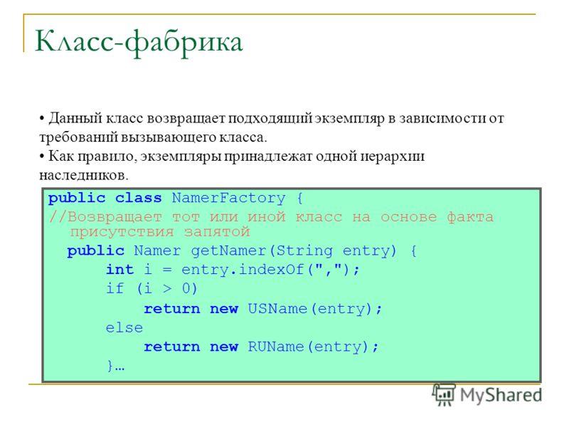 Класс-фабрика public class NamerFactory { //Возвращает тот или иной класс на основе факта присутствия запятой public Namer getNamer(String entry) { int i = entry.indexOf(