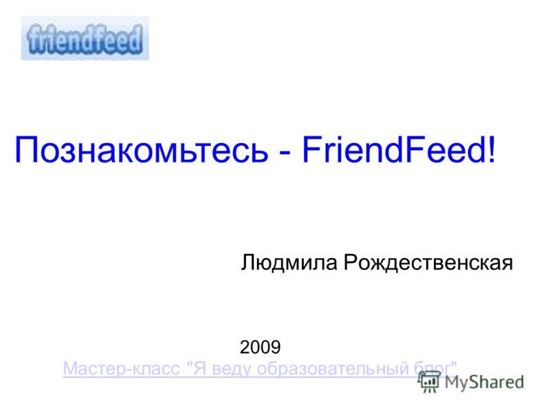 Людмила Рождественская 2009 Мастер-класс Я веду образовательный блог Познакомьтесь - FriendFeed!