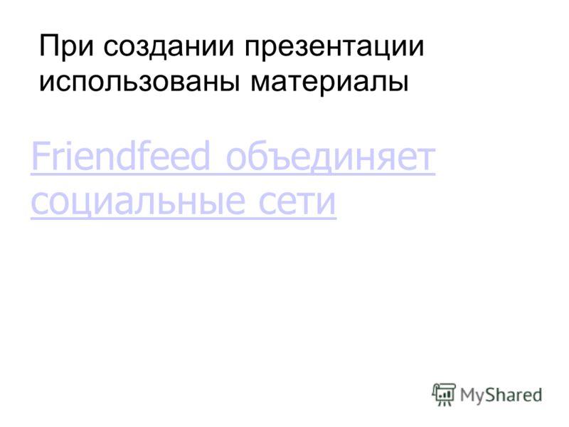 При создании презентации использованы материалы Friendfeed объединяет социальные сети