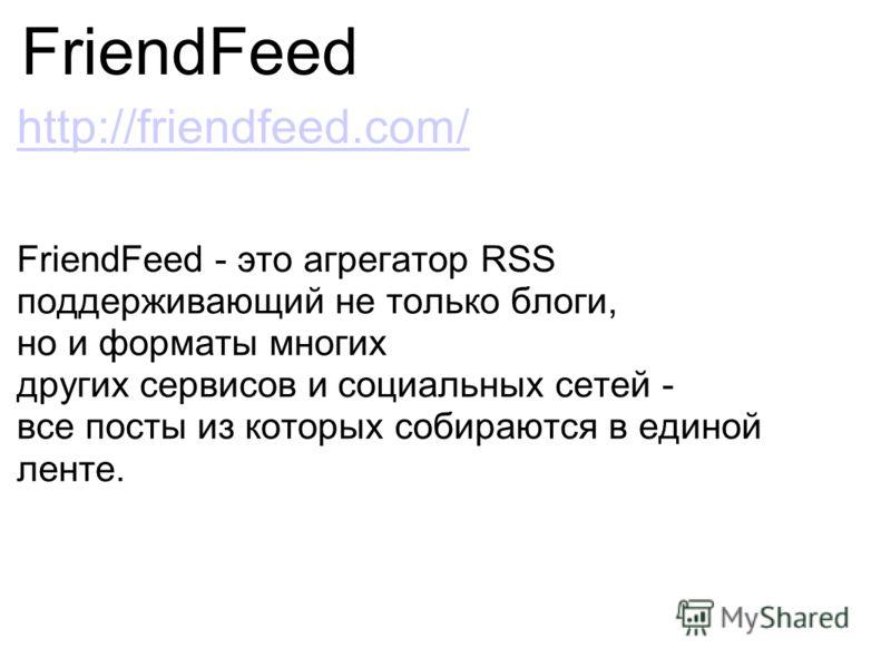 FriendFeed http://friendfeed.com/ FriendFeed - это агрегатор RSS поддерживающий не только блоги, но и форматы многих других сервисов и социальных сетей - все посты из которых собираются в единой ленте.