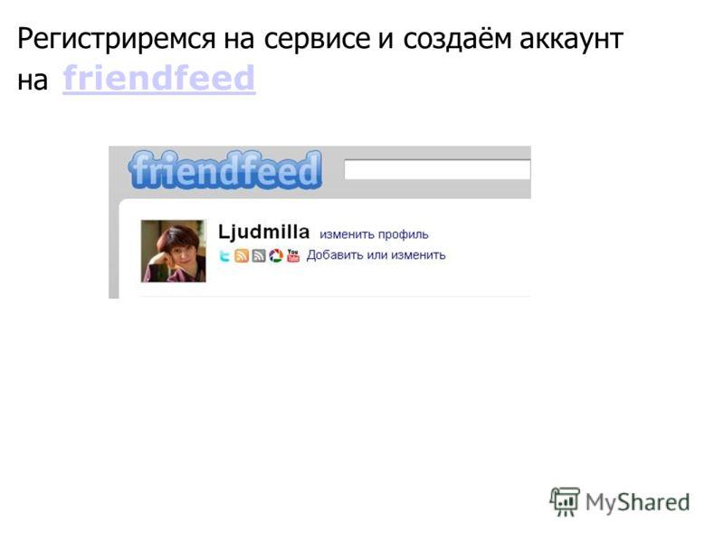 Регистриремся на сервисе и создаём аккаунт на friendfeed friendfeed