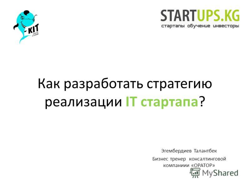 Как разработать стратегию реализации IT стартапа? Эгембердиев Талантбек Бизнес тренер консалтинговой компаниии «ОРАТОР»