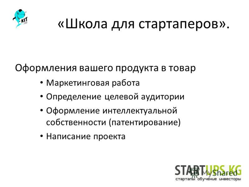 «Школа для стартаперов». Оформления вашего продукта в товар Маркетинговая работа Определение целевой аудитории Оформление интеллектуальной собственности (патентирование) Написание проекта