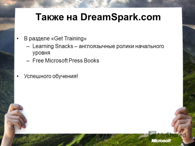 Также на DreamSpark.com В разделе «Get Training» –Learning Snacks – англоязычные ролики начального уровня –Free Microsoft Press Books Успешного обучения!