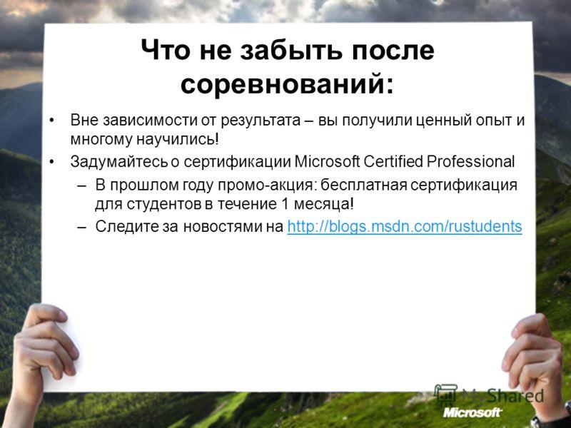Что не забыть после соревнований: Вне зависимости от результата – вы получили ценный опыт и многому научились! Задумайтесь о сертификации Microsoft Certified Professional –В прошлом году промо-акция: бесплатная сертификация для студентов в течение 1