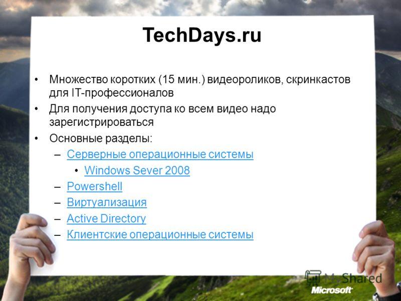 TechDays.ru Множество коротких (15 мин.) видеороликов, скринкастов для IT-профессионалов Для получения доступа ко всем видео надо зарегистрироваться Основные разделы: –Серверные операционные системыСерверные операционные системы Windows Sever 2008 –P
