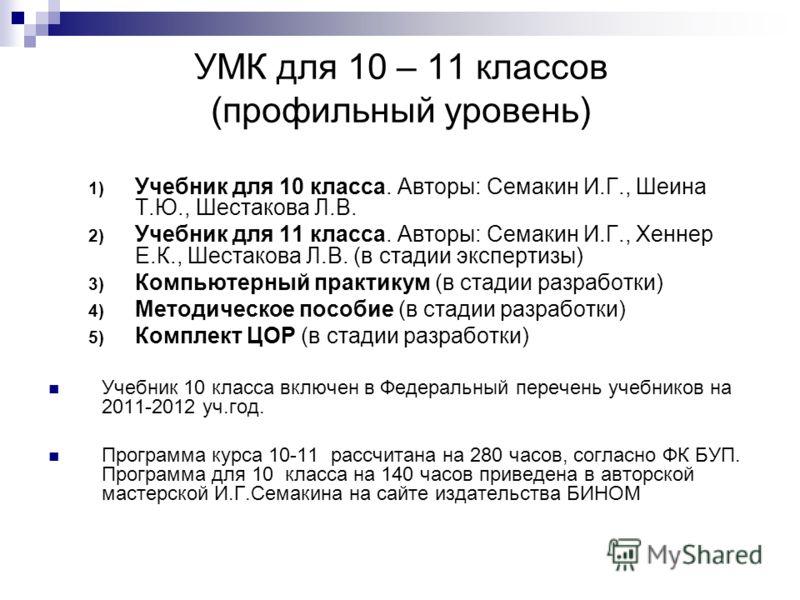 УМК для 10 – 11 классов (профильный уровень) 1) Учебник для 10 класса. Авторы: Семакин И.Г., Шеина Т.Ю., Шестакова Л.В. 2) Учебник для 11 класса. Авторы: Семакин И.Г., Хеннер Е.К., Шестакова Л.В. (в стадии экспертизы) 3) Компьютерный практикум (в ста