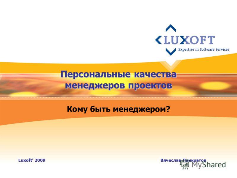 Персональные качества менеджеров проектов Кому быть менеджером? Luxoft 2009Вячеслав Панкратов