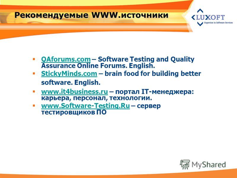 Рекомендуемые WWW.источники QAforums.com – Software Testing and Quality Assurance Online Forums. English. QAforums.com StickyMinds.com – brain food for building better software. English. StickyMinds.com www.it4business.ru – портал IT-менеджера: карье