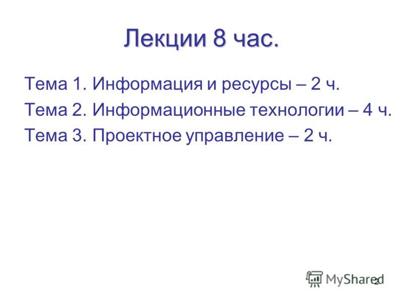 2 Лекции 8 час. Тема 1. Информация и ресурсы – 2 ч. Тема 2. Информационные технологии – 4 ч. Тема 3. Проектное управление – 2 ч.