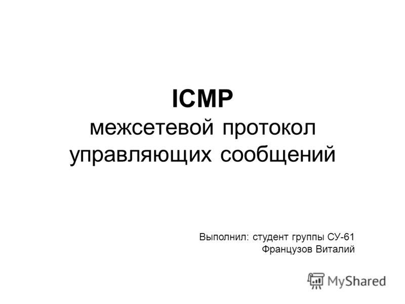 ICMP межсетевой протокол управляющих сообщений Выполнил: студент группы СУ-61 Французов Виталий