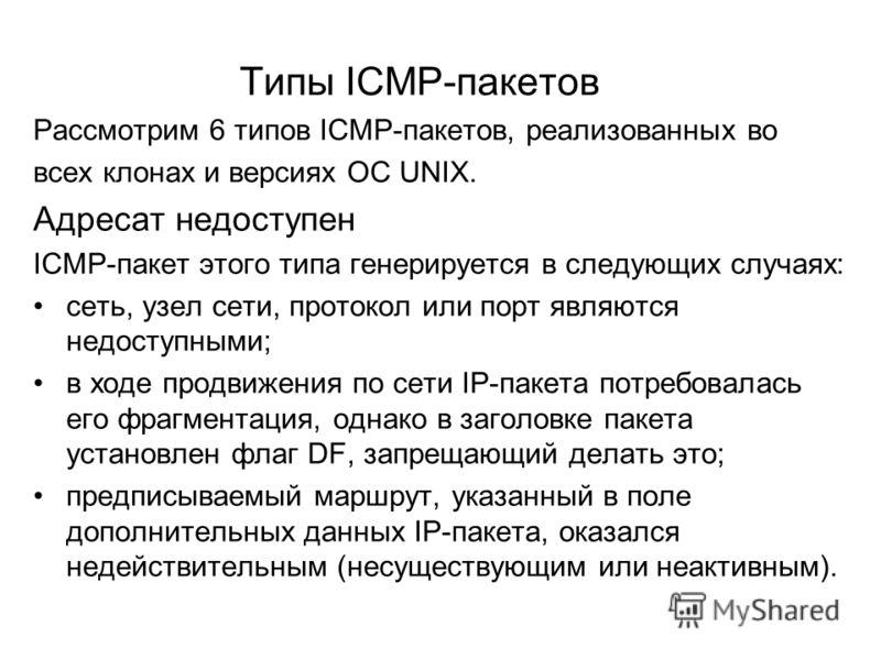 Типы ICMP-пакетов Рассмотрим 6 типов ICMP-пакетов, реализованных во всех клонах и версиях ОС UNIX. Адресат недоступен ICMP-пакет этого типа генерируется в следующих случаях: сеть, узел сети, протокол или порт являются недоступными; в ходе продвижения