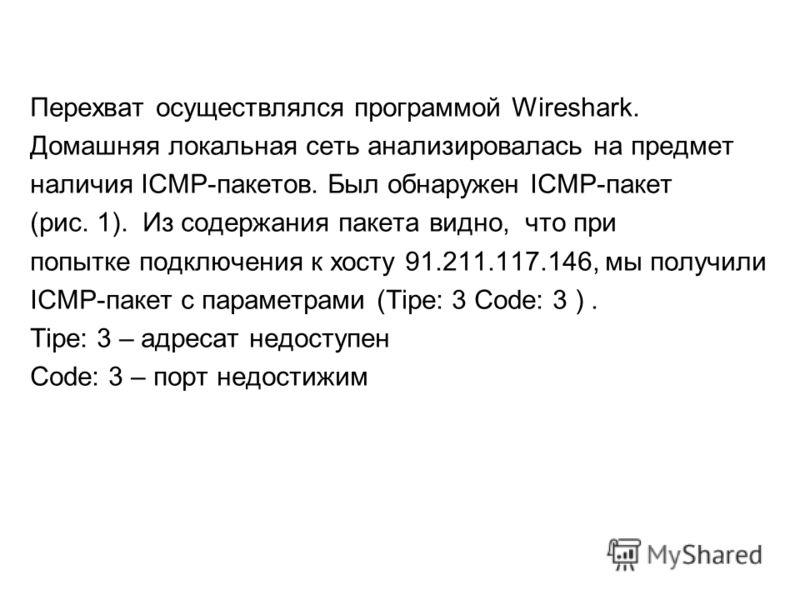 Перехват осуществлялся программой Wireshark. Домашняя локальная сеть анализировалась на предмет наличия ICMP-пакетов. Был обнаружен ICMP-пакет (рис. 1). Из содержания пакета видно, что при попытке подключения к хосту 91.211.117.146, мы получили ICMP-