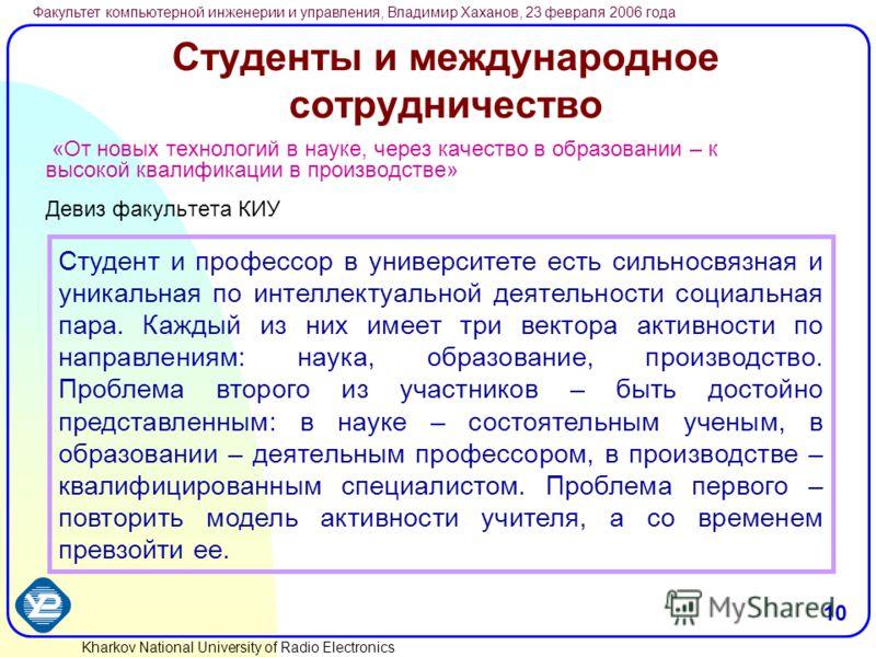 Kharkov National University of Radio Electronics Факультет компьютерной инженерии и управления, Владимир Хаханов, 23 февраля 2006 года 10 Студенты и международное сотрудничество «От новых технологий в науке, через качество в образовании – к высокой к