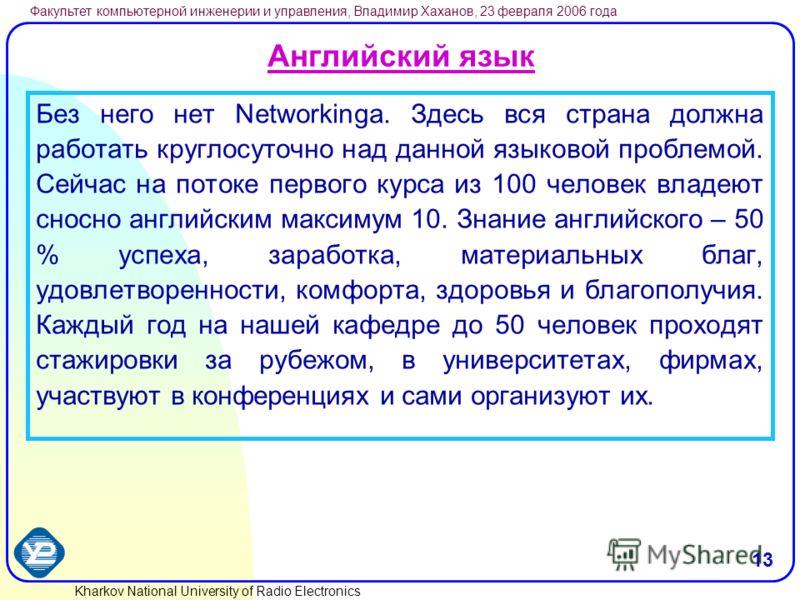 Kharkov National University of Radio Electronics Факультет компьютерной инженерии и управления, Владимир Хаханов, 23 февраля 2006 года 13 Английский язык Без него нет Networkingа. Здесь вся страна должна работать круглосуточно над данной языковой про