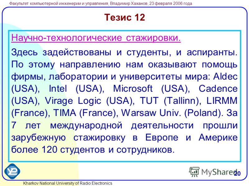 Kharkov National University of Radio Electronics Факультет компьютерной инженерии и управления, Владимир Хаханов, 23 февраля 2006 года 20 Тезис 12 Научно-технологические стажировки. Здесь задействованы и студенты, и аспиранты. По этому направлению на