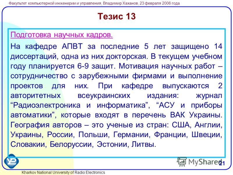 Kharkov National University of Radio Electronics Факультет компьютерной инженерии и управления, Владимир Хаханов, 23 февраля 2006 года 21 Тезис 13 Подготовка научных кадров. На кафедре АПВТ за последние 5 лет защищено 14 диссертаций, одна из них докт