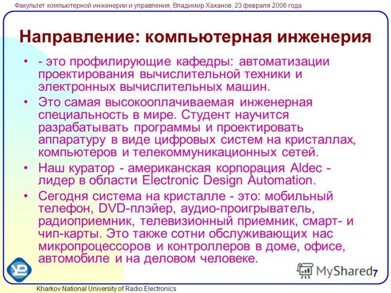 Kharkov National University of Radio Electronics Факультет компьютерной инженерии и управления, Владимир Хаханов, 23 февраля 2006 года 7 Направление: компьютерная инженерия - это профилирующие кафедры: автоматизации проектирования вычислительной техн