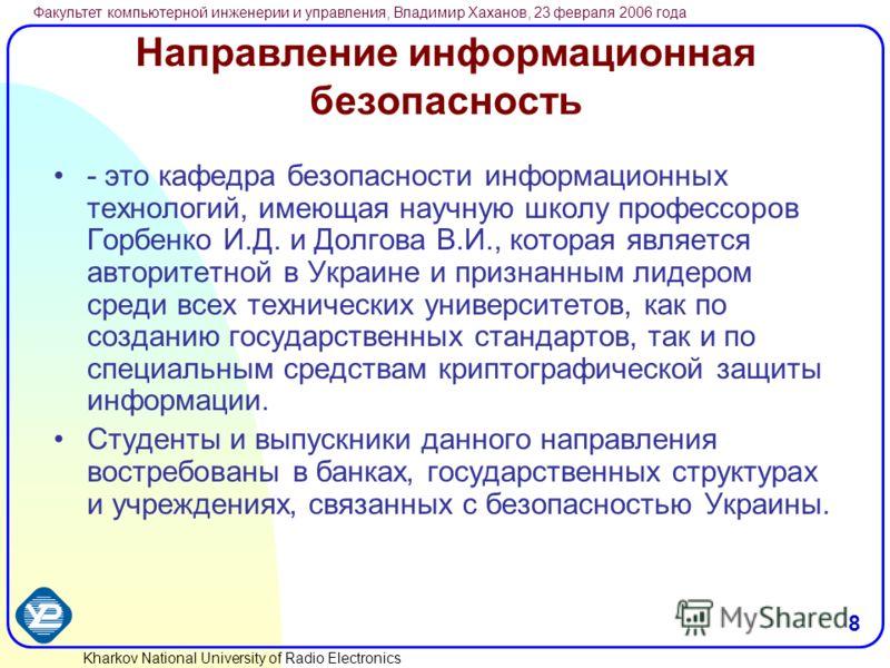 Kharkov National University of Radio Electronics Факультет компьютерной инженерии и управления, Владимир Хаханов, 23 февраля 2006 года 8 Направление информационная безопасность - это кафедра безопасности информационных технологий, имеющая научную шко