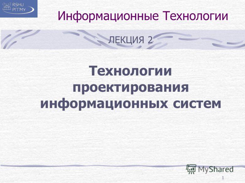 1 Информационные Технологии ЛЕКЦИЯ 2 Технологии проектирования информационных систем