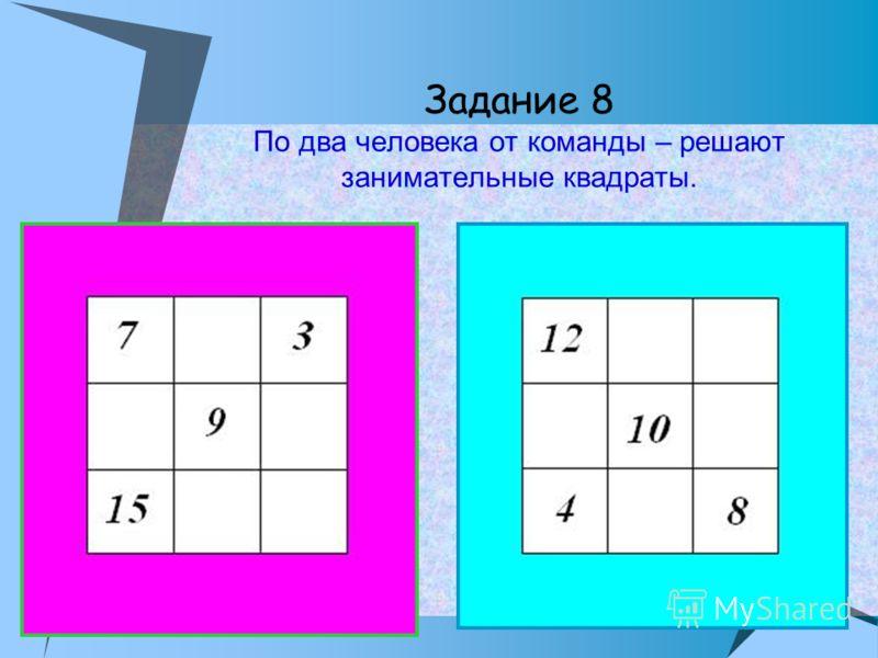Задание 8 По два человека от команды – решают занимательные квадраты.