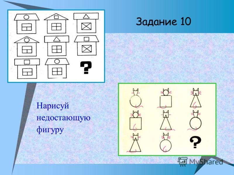 Задание 10 Нарисуй недостающую фигуру
