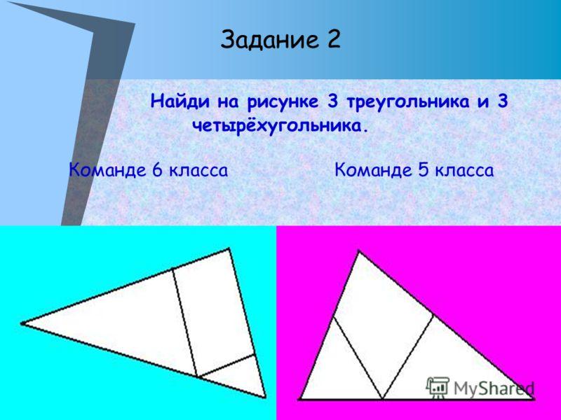 Задание 2 Найди на рисунке 3 треугольника и 3 четырёхугольника. Команде 6 класса Команде 5 класса