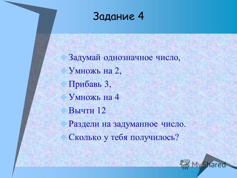 Задумай однозначное число, Умножь на 2, Прибавь 3, Умножь на 4 Вычти 12 Раздели на задуманное число. Сколько у тебя получилось? Задание 4
