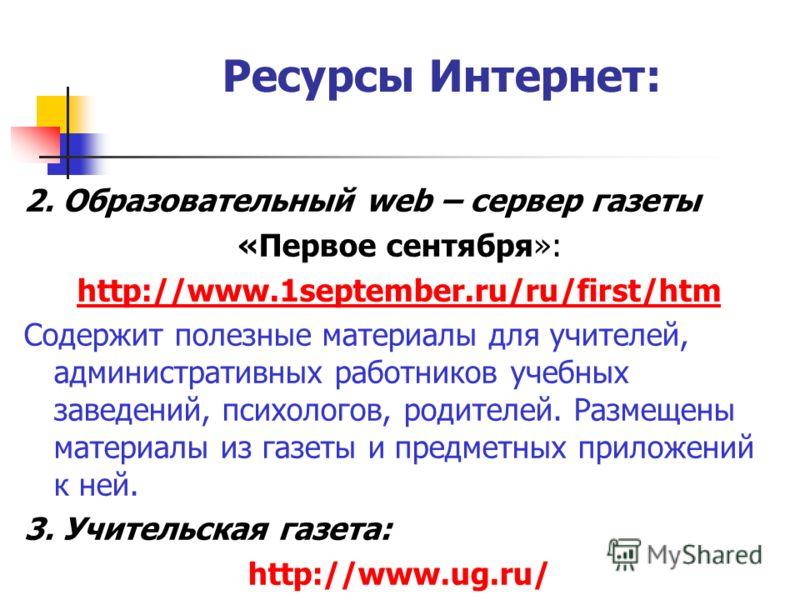 Ресурсы Интернет: 2. Образовательный web – сервер газеты «Первое сентября»: http://www.1september.ru/ru/first/htm Содержит полезные материалы для учителей, административных работников учебных заведений, психологов, родителей. Размещены материалы из г