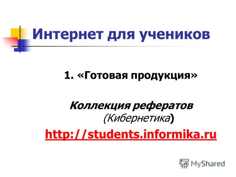 Интернет для учеников 1. «Готовая продукция» Коллекция рефератов (Кибернетика) http://students.informika.ru