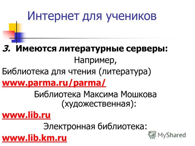 Интернет для учеников 3. Имеются литературные серверы: Например, Библиотека для чтения (литература) www.parma.ru/parma/ Библиотека Максима Мошкова (художественная): www.lib.ru Электронная библиотека: www.lib.km.ru