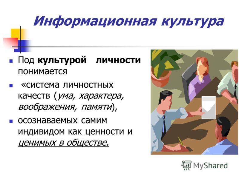 Информационная культура Под культурой личности понимается «система личностных качеств (ума, характера, воображения, памяти), осознаваемых самим индивидом как ценности и ценимых в обществе.