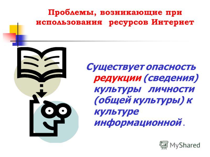 Проблемы, возникающие при использования ресурсов Интернет Существует опасность редукции (сведения) культуры личности (общей культуры) к культуре информационной.