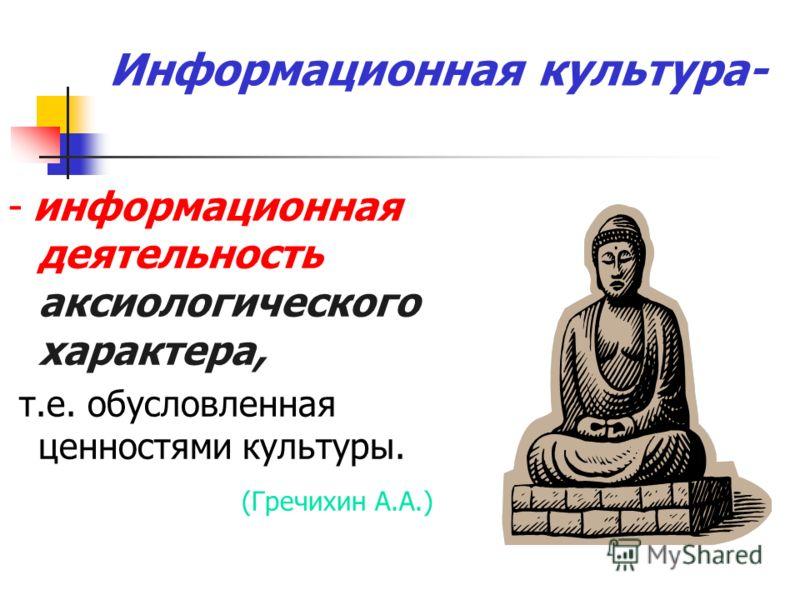 Информационная культура- - информационная деятельность аксиологического характера, т.е. обусловленная ценностями культуры. (Гречихин А.А.)
