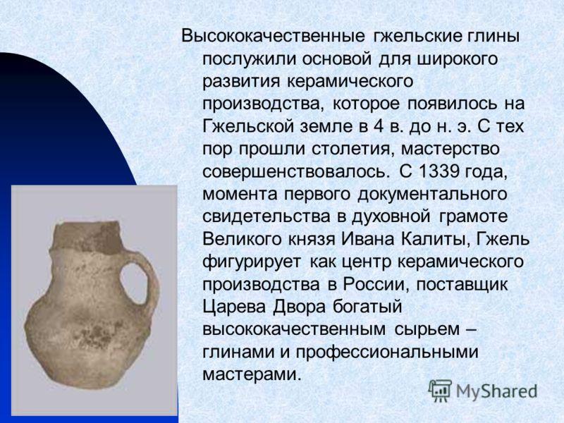 Высококачественные гжельские глины послужили основой для широкого развития керамического производства, которое появилось на Гжельской земле в 4 в. до н. э. С тех пор прошли столетия, мастерство совершенствовалось. С 1339 года, момента первого докумен