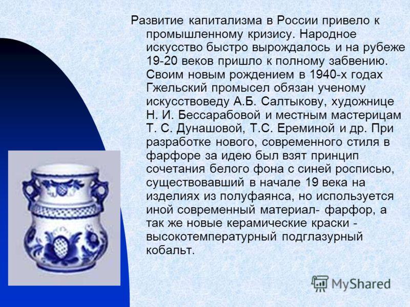 Развитие капитализма в России привело к промышленному кризису. Народное искусство быстро вырождалось и на рубеже 19-20 веков пришло к полному забвению. Своим новым рождением в 1940-х годах Гжельский промысел обязан ученому искусствоведу А.Б. Салтыков