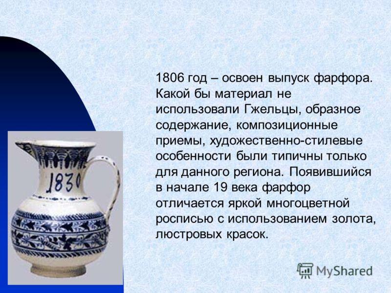 1806 год – освоен выпуск фарфора. Какой бы материал не использовали Гжельцы, образное содержание, композиционные приемы, художественно-стилевые особенности были типичны только для данного региона. Появившийся в начале 19 века фарфор отличается яркой
