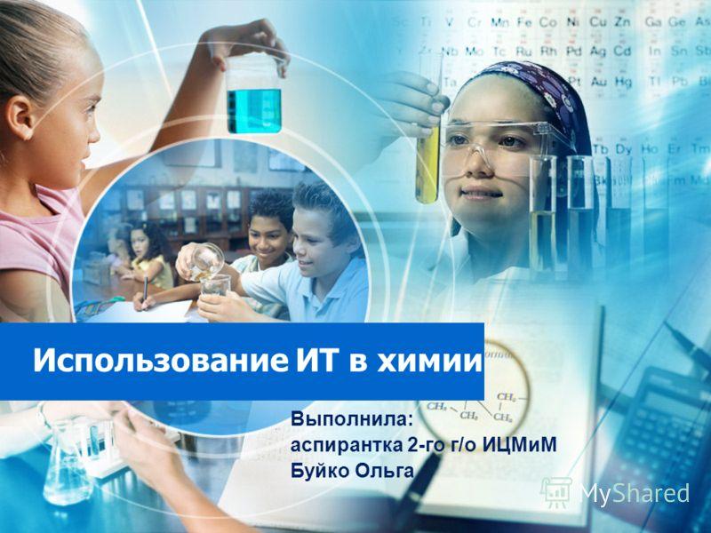 Использование ИТ в химии Выполнила: аспирантка 2-го г/о ИЦМиМ Буйко Ольга
