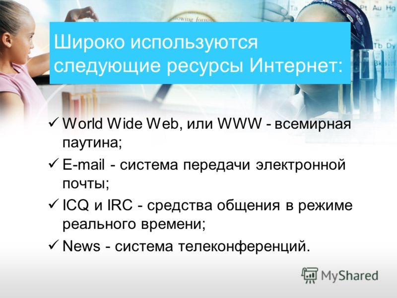 Широко используются следующие ресурсы Интернет: World Wide Web, или WWW - всемирная паутина; E-mail - система передачи электронной почты; ICQ и IRC - средства общения в режиме реального времени; News - система телеконференций.