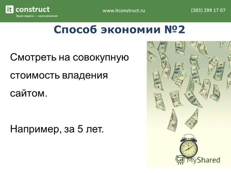 Способ экономии 2 Смотреть на совокупную стоимость владения сайтом. Например, за 5 лет.