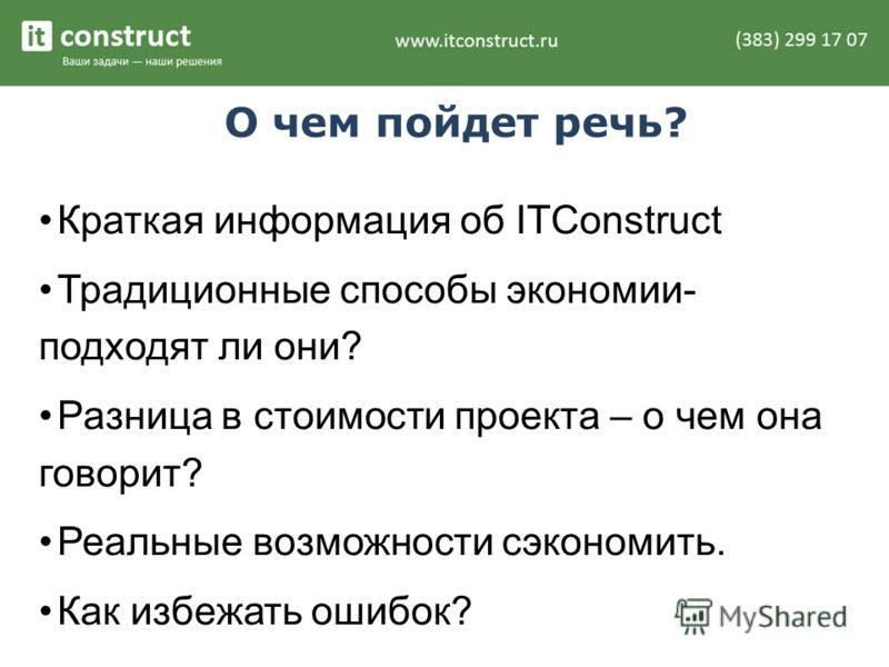 О чем пойдет речь? Краткая информация об ITConstruct Традиционные способы экономии- подходят ли они? Разница в стоимости проекта – о чем она говорит? Реальные возможности сэкономить. Как избежать ошибок?