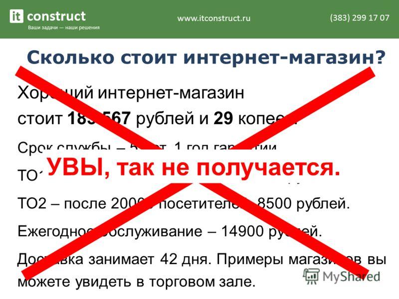 Сколько стоит интернет-магазин? Хороший интернет-магазин стоит 183 567 рублей и 29 копеек. Срок службы – 5 лет. 1 год гарантии. ТО1 – после 5000 посетителей, 6750 рублей. ТО2 – после 20000 посетителей, 8500 рублей. Ежегодное обслуживание – 14900 рубл